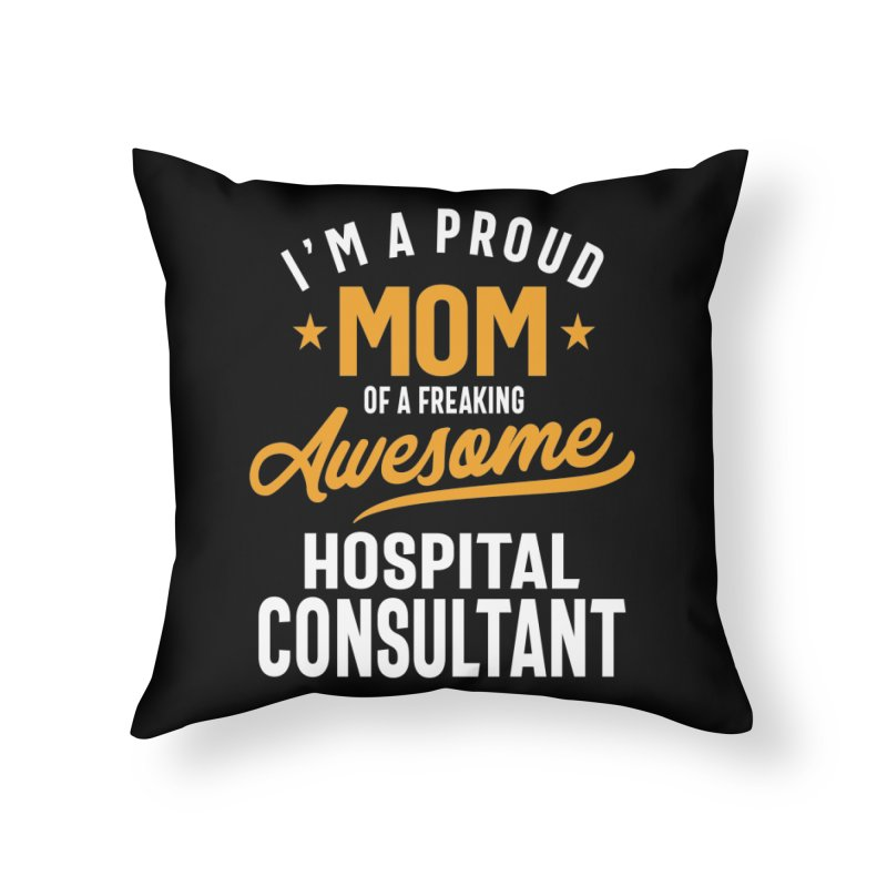 I'm a Proud Mom of a Freaking Awesome Hospital Consultant Home Throw Pillow by Cido Lopez Shop