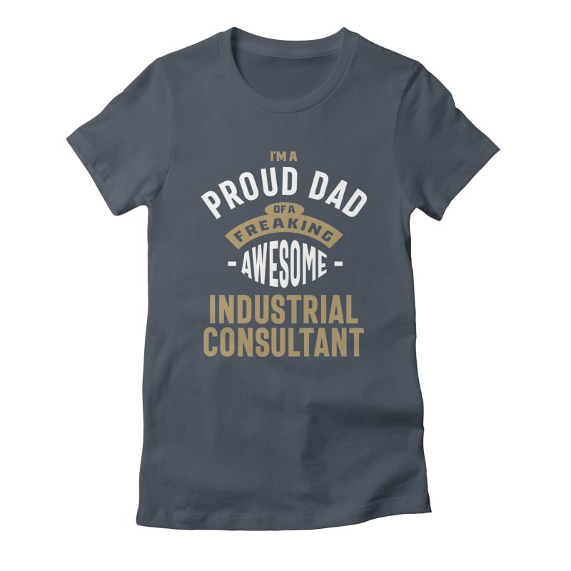 I'm a Proud Dad of a Freaking Awesome Industrial Consultant Women's T-Shirt by Cido Lopez Shop
