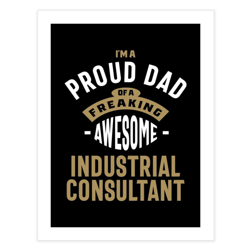 I'm a Proud Dad of a Freaking Awesome Industrial Consultant Home Fine Art Print by Cido Lopez Shop