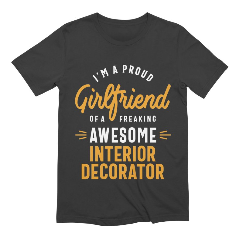 I'm a Proud Girlfriend of a Freaking Awesome Interior Decorator Men's T-Shirt by Cido Lopez Shop