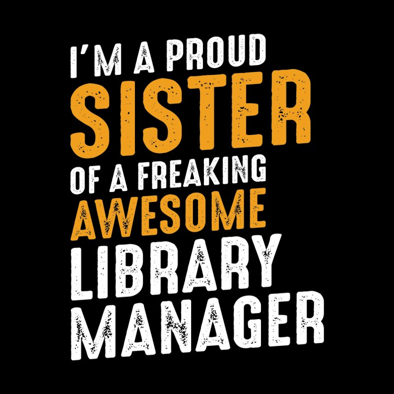 I'm a Proud Sister of a Freaking Awesome Library Manager Men's T-Shirt by Cido Lopez Shop