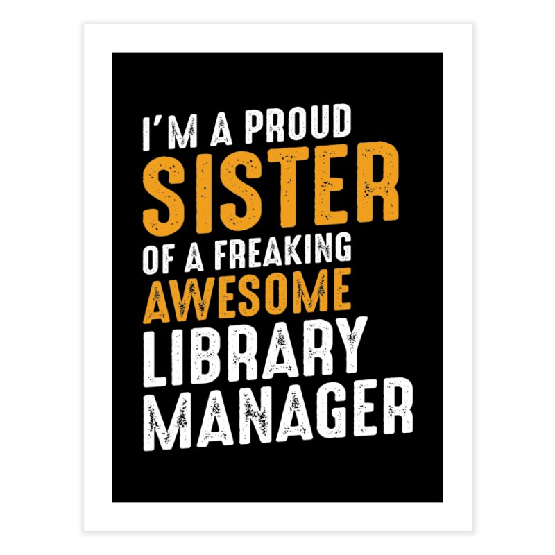 I'm a Proud Sister of a Freaking Awesome Library Manager Home Fine Art Print by Cido Lopez Shop