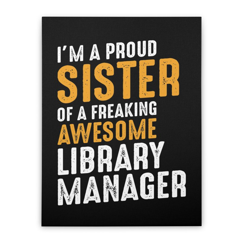 I'm a Proud Sister of a Freaking Awesome Library Manager Home Stretched Canvas by Cido Lopez Shop