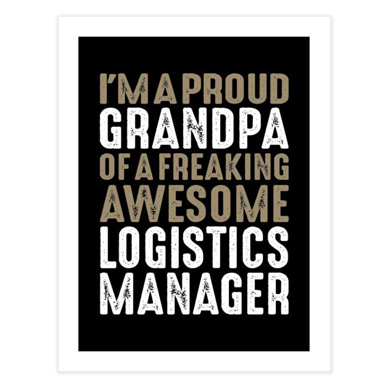 I'm a Proud Grandpa of a Freaking Awesome Logistics Manager Home Fine Art Print by Cido Lopez Shop