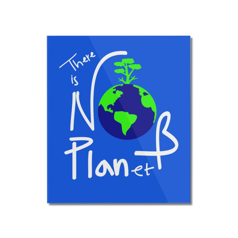 There is no planet B Home Mounted Acrylic Print by cindyshim's Artist Shop