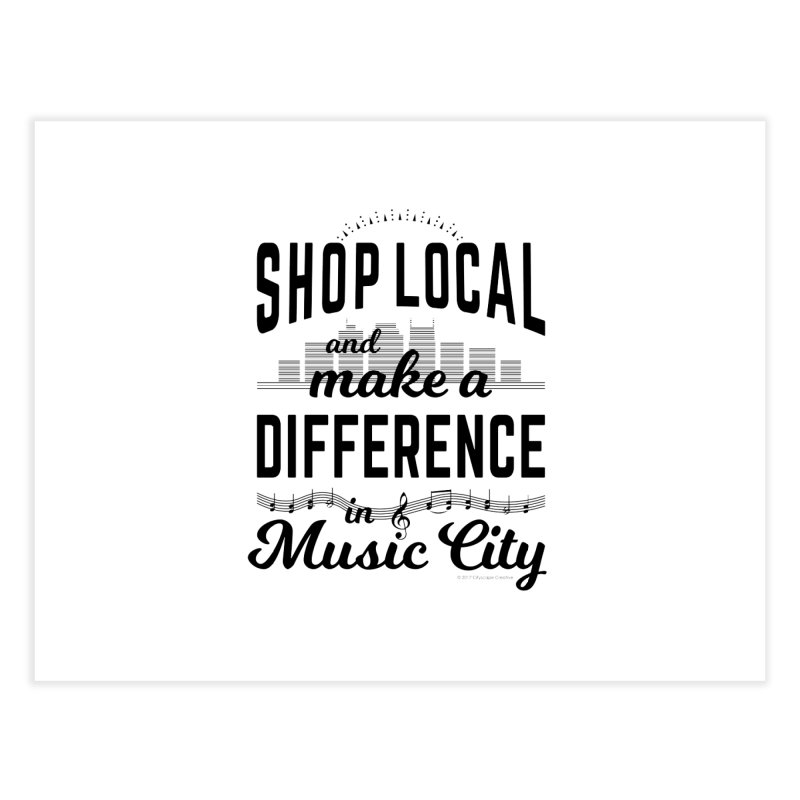 Shop Local and Make a Difference in Music City (Black Type) Home Fine Art Print by cityscapecreative's Artist Shop