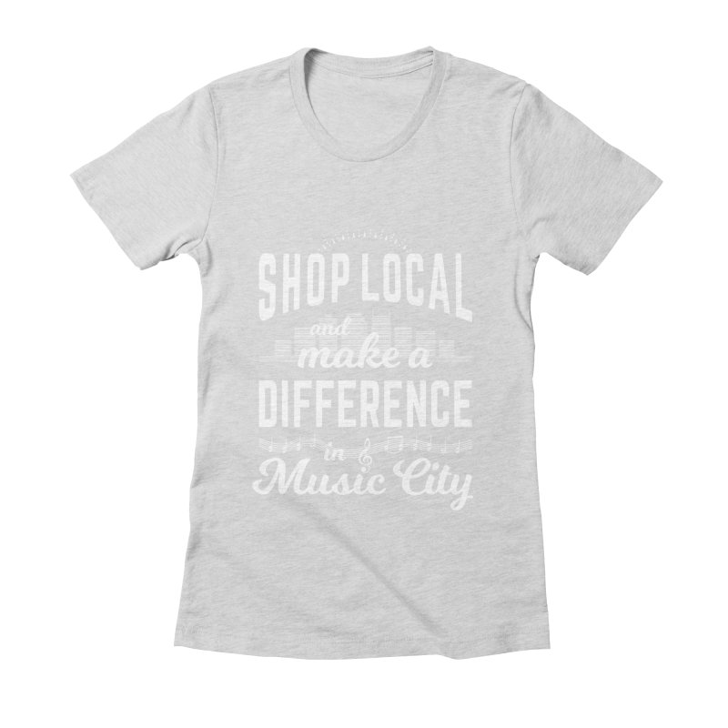 Shop Local and Make a Difference in Music City (White Type) in Women's Fitted T-Shirt Heather Grey by cityscapecreative's Artist Shop