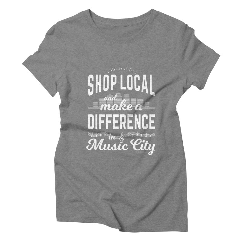 Shop Local and Make a Difference in Music City (White Type) Women's Triblend T-Shirt by cityscapecreative's Artist Shop