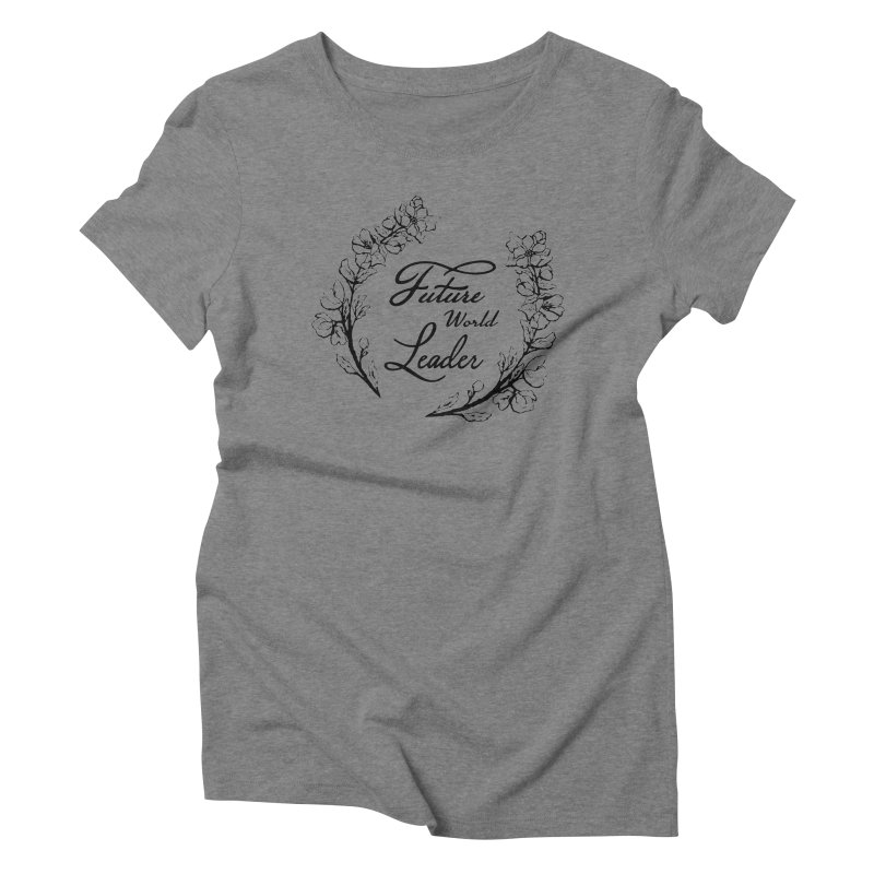 Future World Leader (Black Type) Women's Triblend T-Shirt by cityscapecreative's Artist Shop