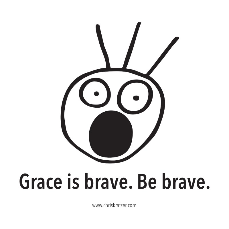 Grace is brave. Be brave. by Chris Kratzer Artist Shop