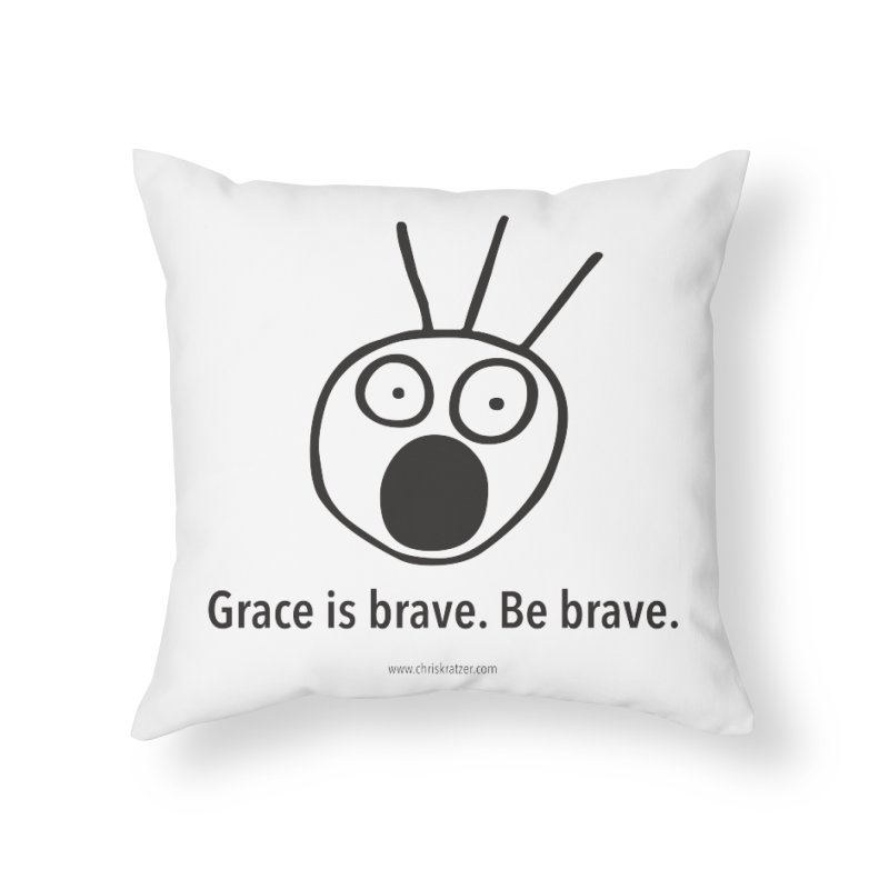 Grace is brave. Be brave. Home Throw Pillow by Chris Kratzer Artist Shop