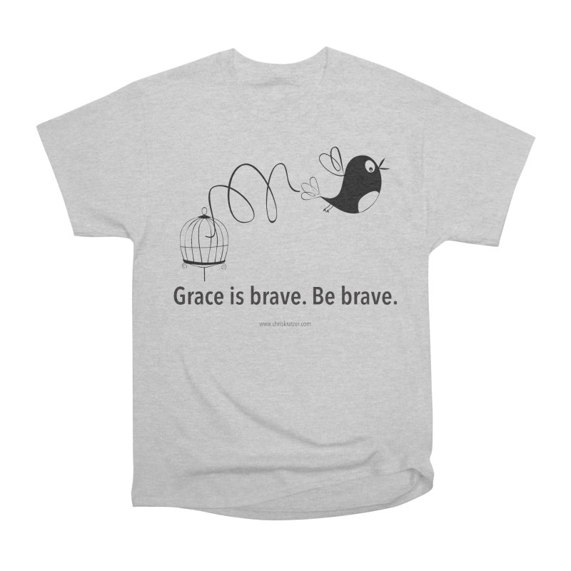 Grace is brave. Be brave. (bird) Women's Heavyweight Unisex T-Shirt by Chris Kratzer Artist Shop