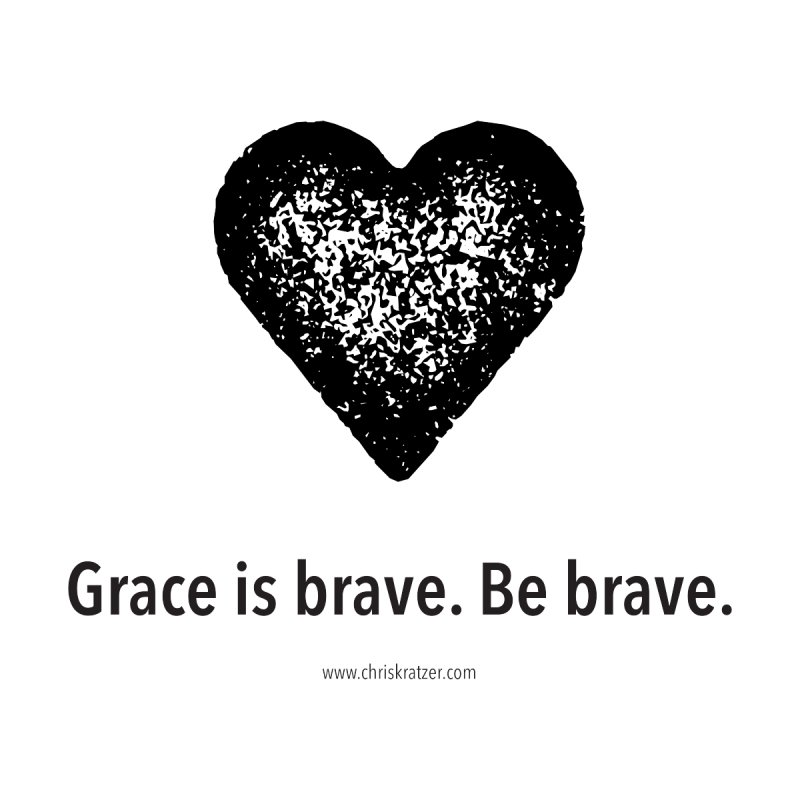 Grace is brave. Be brave. (heart) by Chris Kratzer Artist Shop
