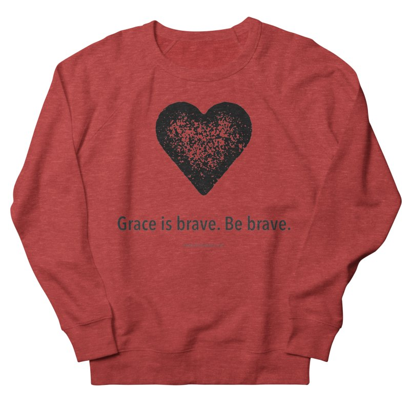 Grace is brave. Be brave. (heart) Women's French Terry Sweatshirt by Chris Kratzer Artist Shop