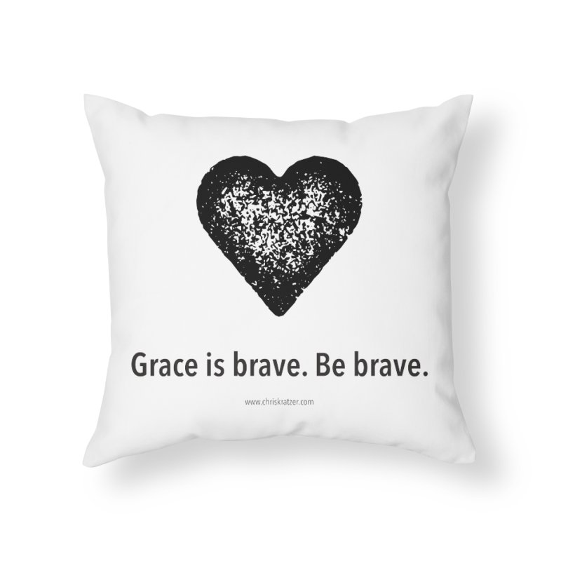 Grace is brave. Be brave. (heart) Home Throw Pillow by Chris Kratzer Artist Shop