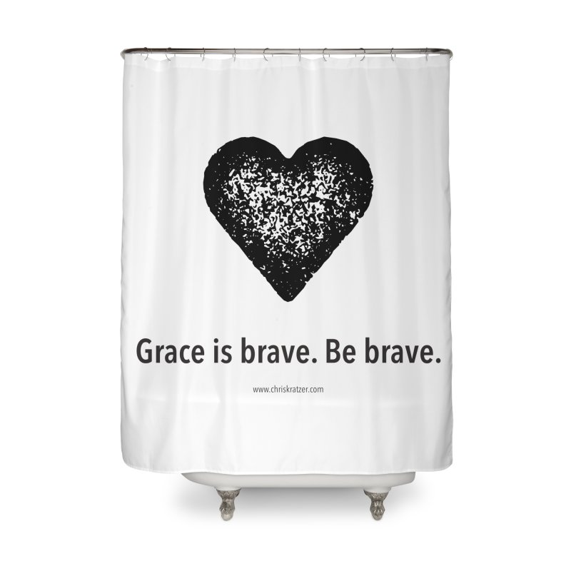 Grace is brave. Be brave. (heart) Home Shower Curtain by Chris Kratzer Artist Shop