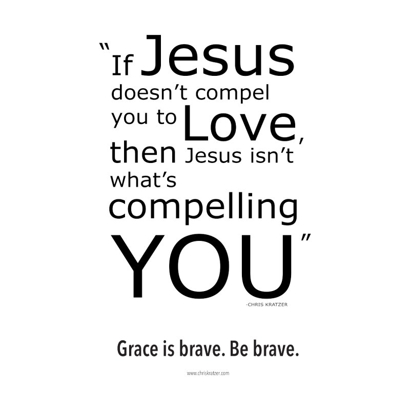 Grace is brave. Be brave. (compel) None  by Chris Kratzer Artist Shop