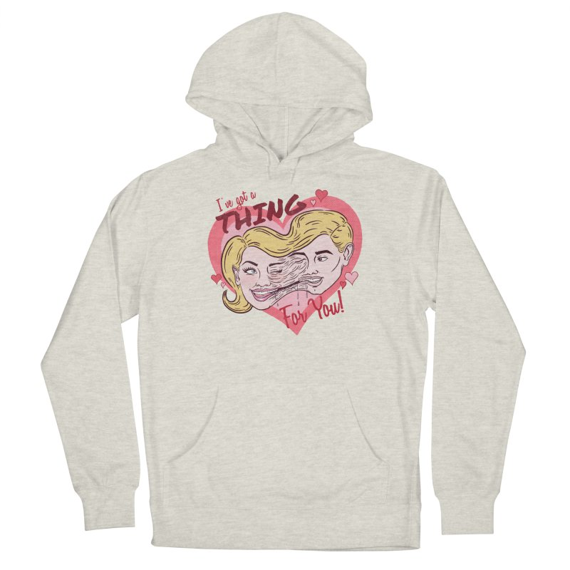 I've Got a THING for you! Women's Pullover Hoody by classycreeps's Artist Shop
