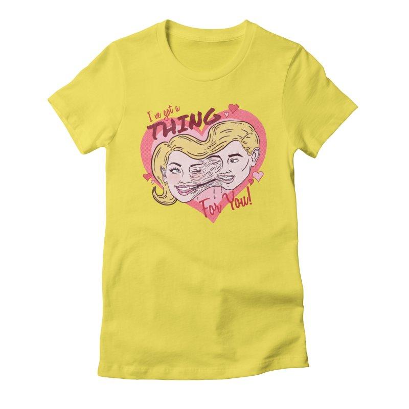 I've Got a THING for you! Women's T-Shirt by classycreeps's Artist Shop