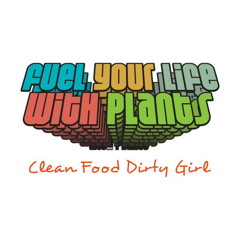 Fuel Your Life With Plants by Clean Food Dirty Girl's Official Merch