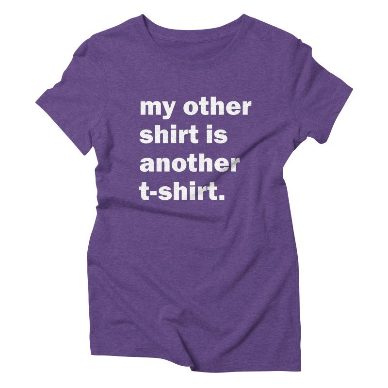my other shirt is another t-shirt. Women's Triblend T-Shirt by Coconut Justice's Artist Shop