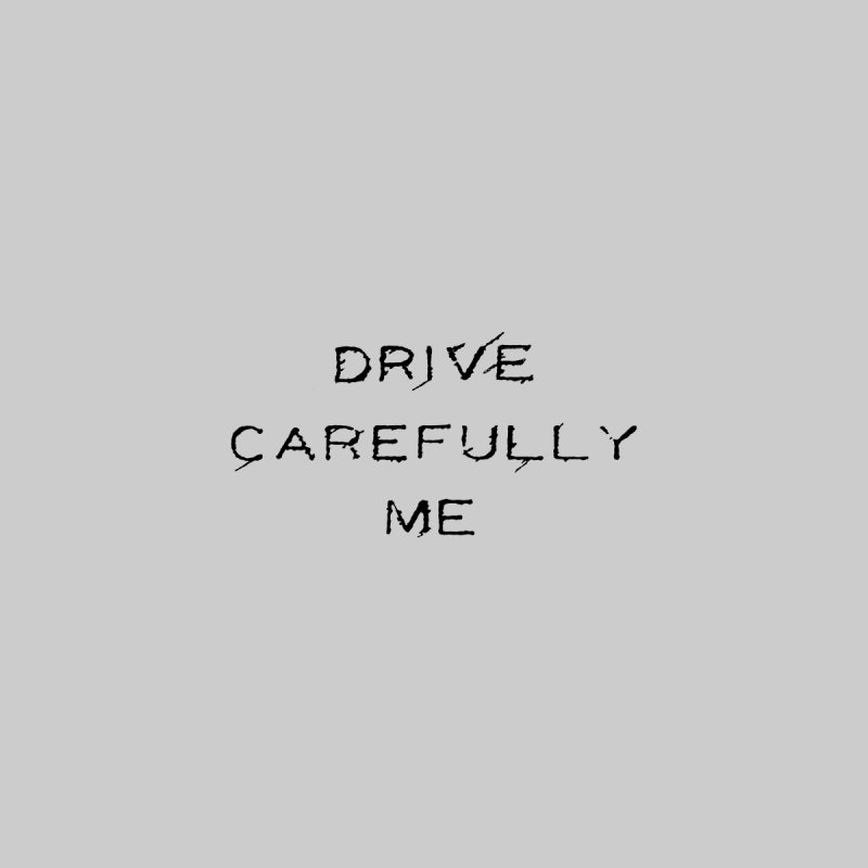 Drive Carefully None  by Timely Tees