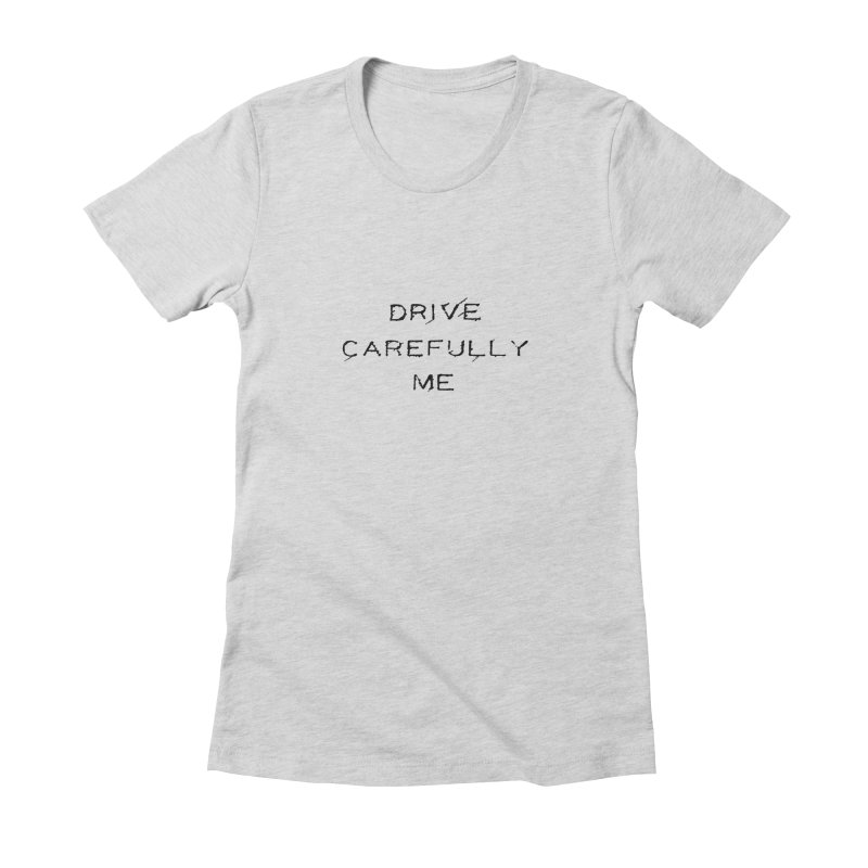 Drive Carefully Women's Fitted T-Shirt by Timely Tees