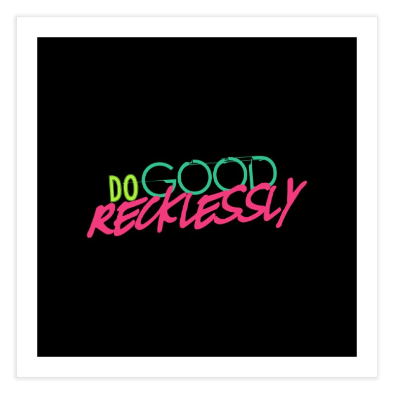 Do Good Recklessly Home Fine Art Print by Corbly4Art - Creative Fantasy Made Real