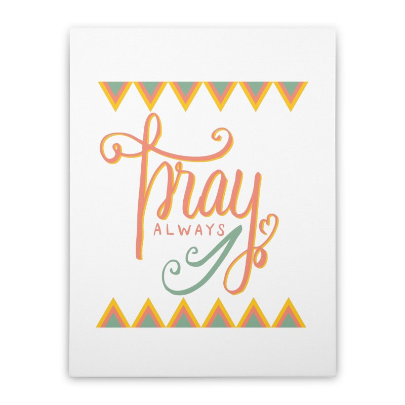 Pray Always Home Stretched Canvas by Cordelia Denise