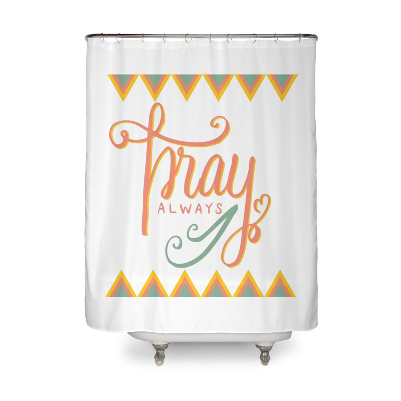 Pray Always Home Shower Curtain by Cordelia Denise