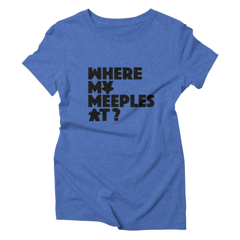 WHERE MY MEEPLES AT? Women's Triblend T-shirt by CYCLOPS PIRATE Artist Shop