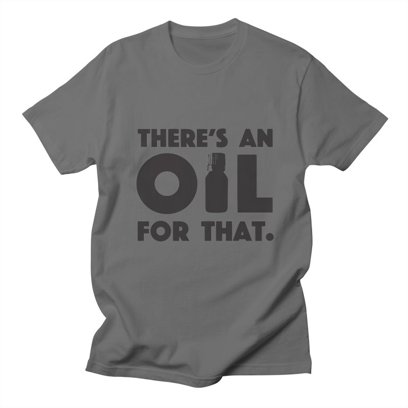 there's an oil for that Men's T-Shirt by CYCLOPS PIRATE Artist Shop