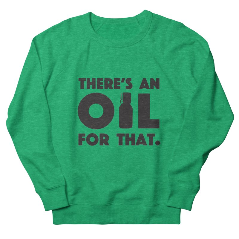 there's an oil for that Women's French Terry Sweatshirt by CYCLOPS PIRATE Artist Shop