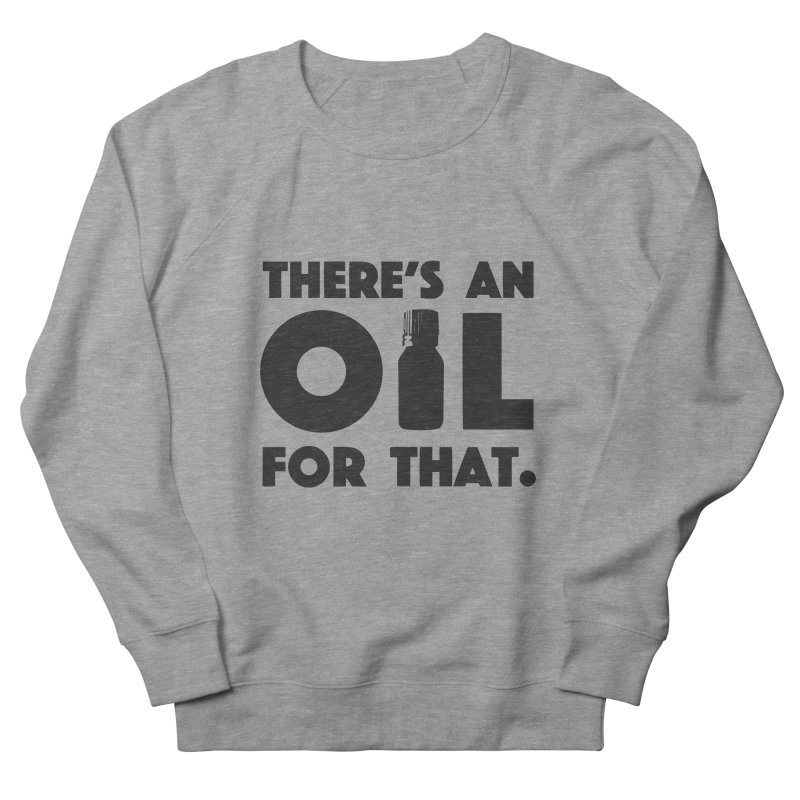 there's an oil for that Women's Sweatshirt by CYCLOPS PIRATE Artist Shop