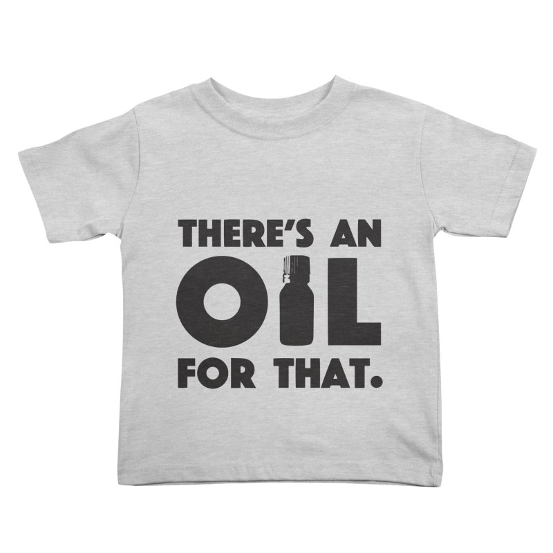 there's an oil for that Kids Toddler T-Shirt by CYCLOPS PIRATE Artist Shop