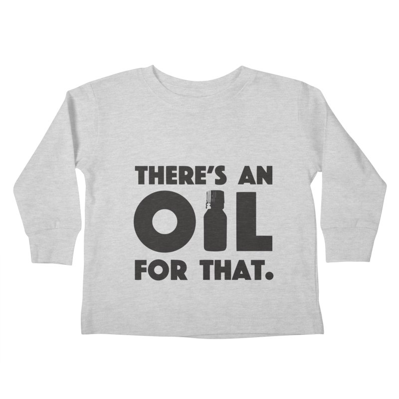 there's an oil for that Kids Toddler Longsleeve T-Shirt by CYCLOPS PIRATE Artist Shop