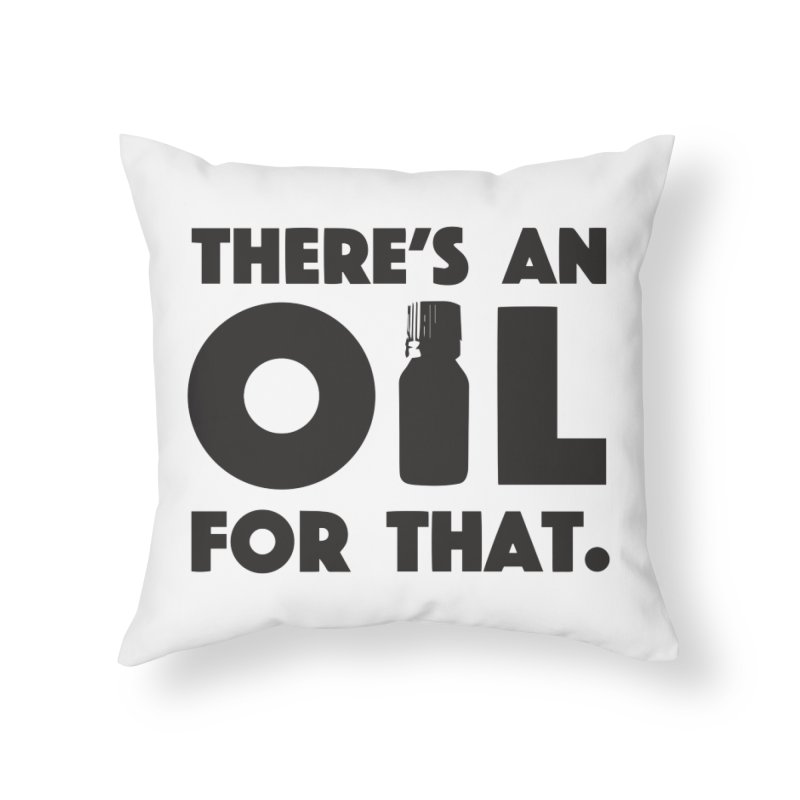 there's an oil for that Home Throw Pillow by CYCLOPS PIRATE Artist Shop