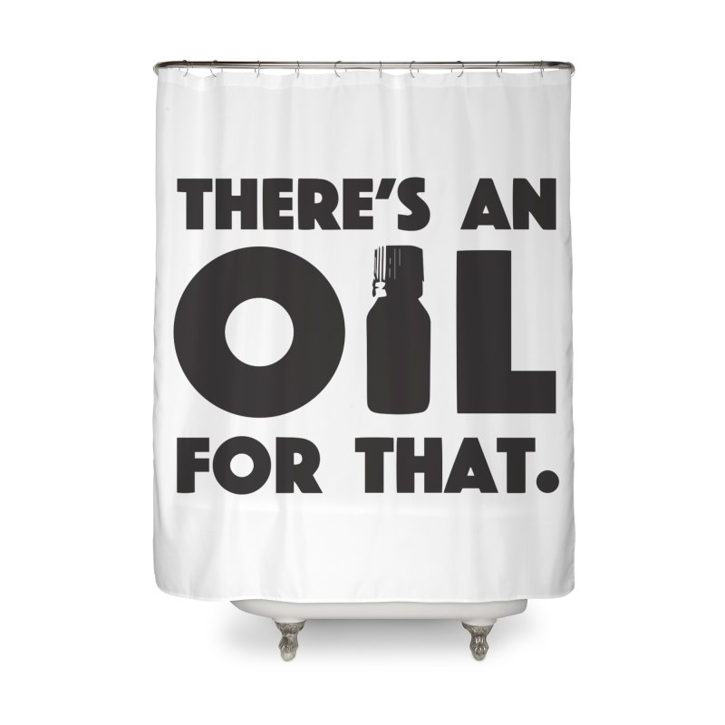 there's an oil for that Home Shower Curtain by CYCLOPS PIRATE Artist Shop