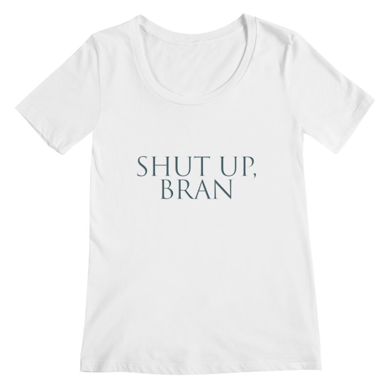 Shut Up, Bran! Game of Thrones Limited Women's Regular Scoop Neck by Watch What Crappens