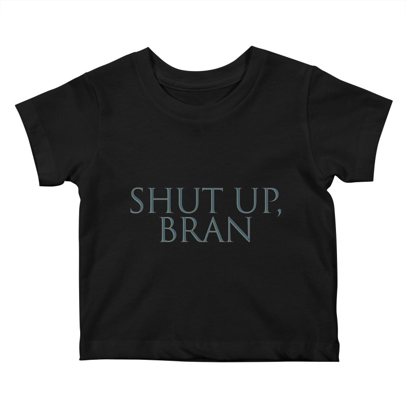 Shut Up, Bran! Game of Thrones Limited Kids Baby T-Shirt by Watch What Crappens