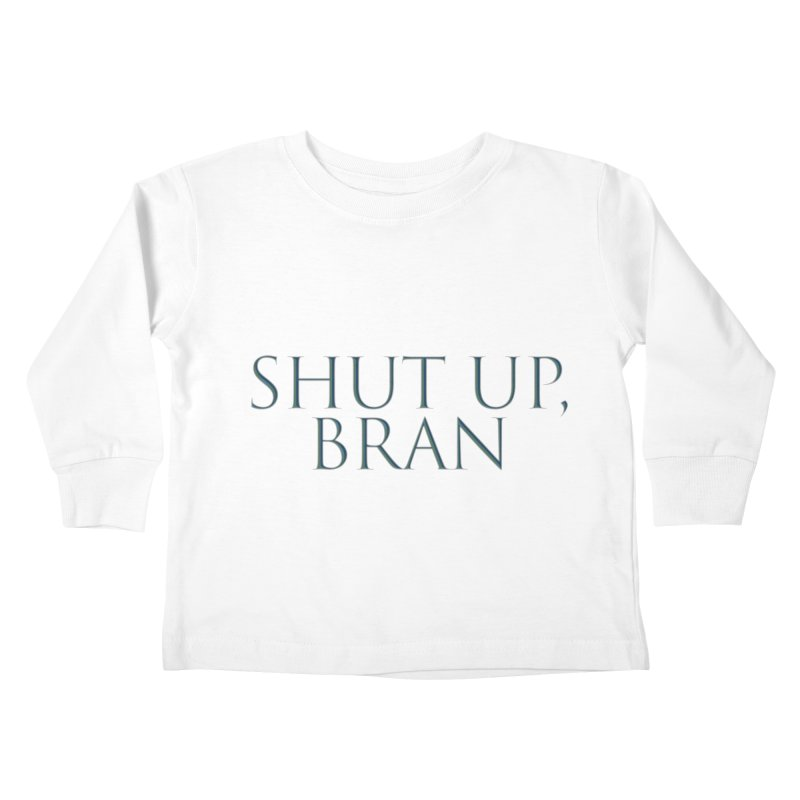 Shut Up, Bran! Game of Thrones Limited Kids Toddler Longsleeve T-Shirt by Watch What Crappens