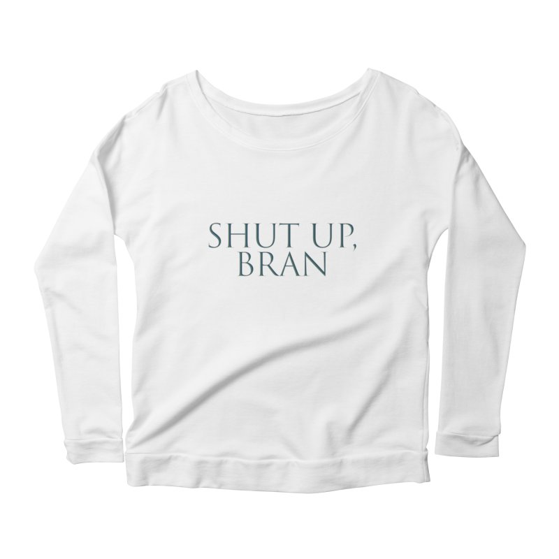 Shut Up, Bran! Game of Thrones Limited Women's Scoop Neck Longsleeve T-Shirt by Watch What Crappens