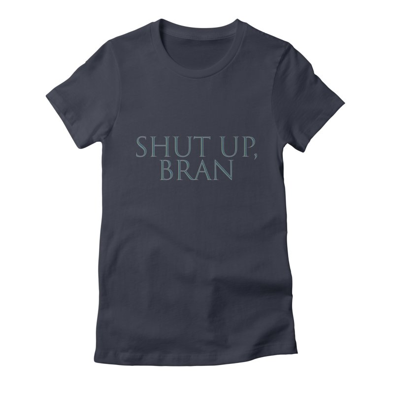 Shut Up, Bran! Game of Thrones Limited Women's Fitted T-Shirt by Watch What Crappens