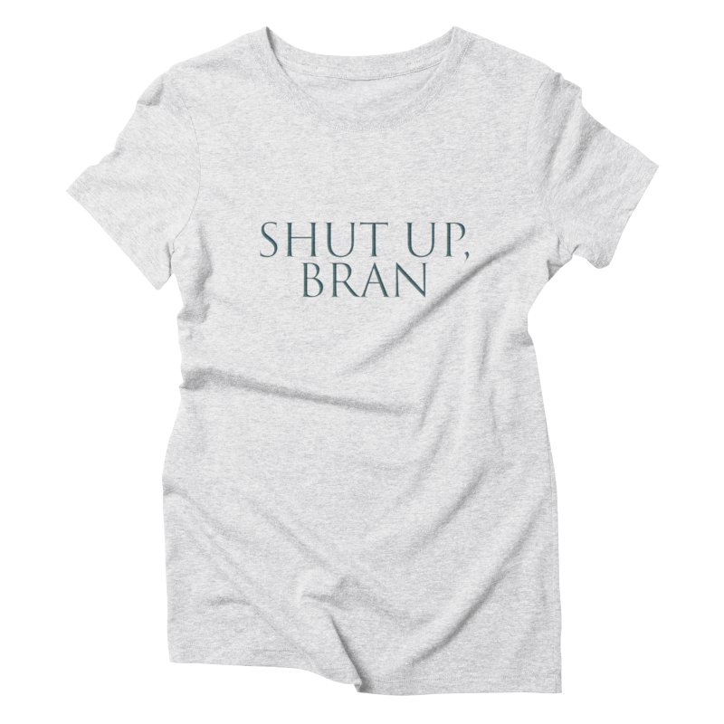 Shut Up, Bran! Game of Thrones Limited Women's Triblend T-Shirt by Watch What Crappens