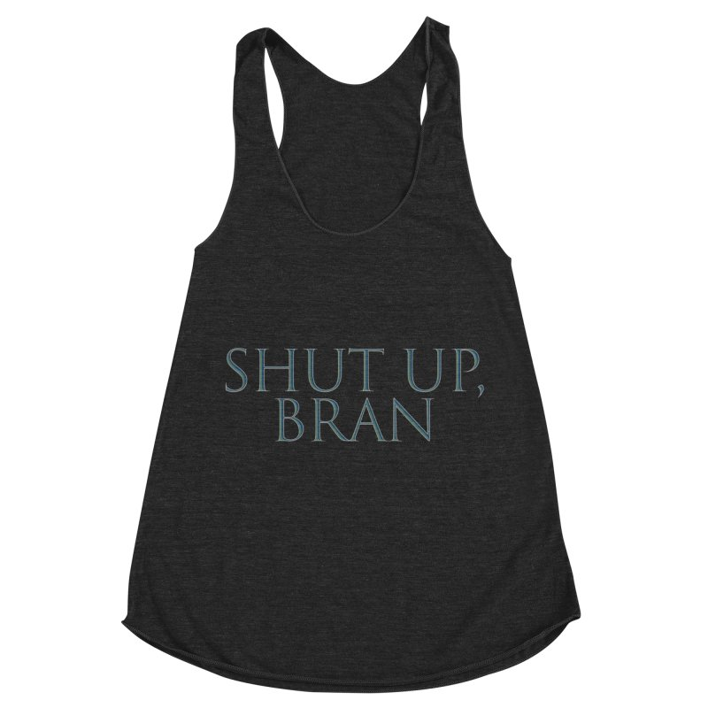 Shut Up, Bran! Game of Thrones Limited Women's Racerback Triblend Tank by Watch What Crappens