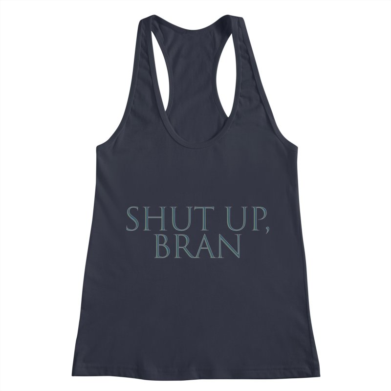 Shut Up, Bran! Game of Thrones Limited Women's Racerback Tank by Watch What Crappens