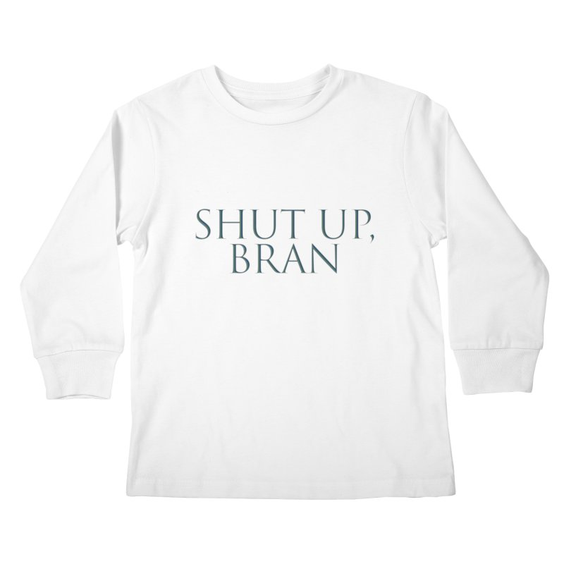 Shut Up, Bran! Game of Thrones Limited Kids Longsleeve T-Shirt by Watch What Crappens