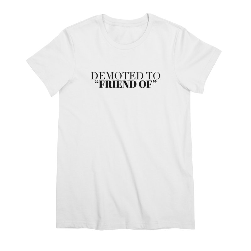 """Demoted to """"Friend Of"""" Limited Women's Premium T-Shirt by Watch What Crappens"""