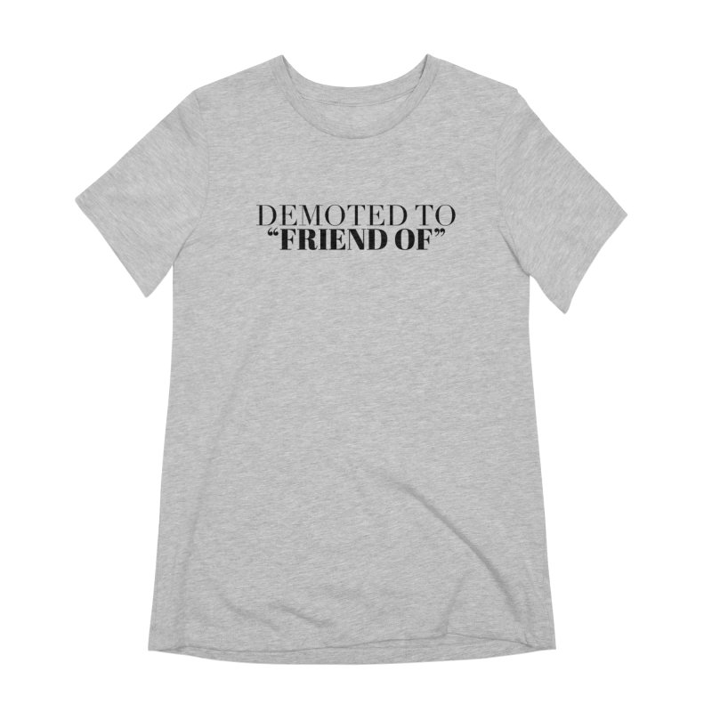 """Demoted to """"Friend Of"""" Limited Women's Extra Soft T-Shirt by Watch What Crappens"""