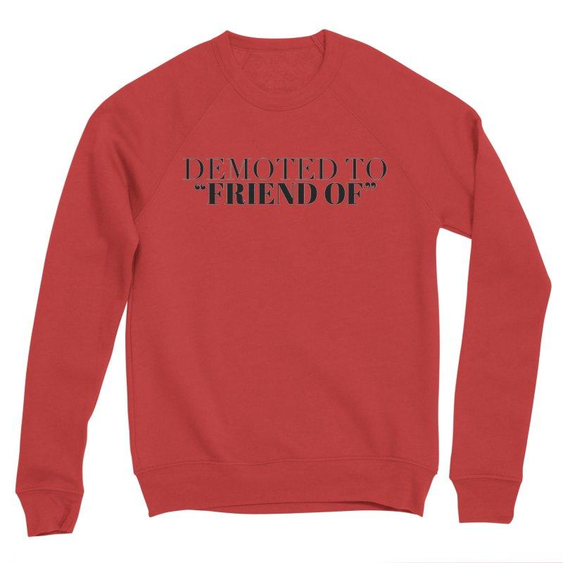 "Demoted to ""Friend Of"" Limited Men's Sponge Fleece Sweatshirt by Watch What Crappens"